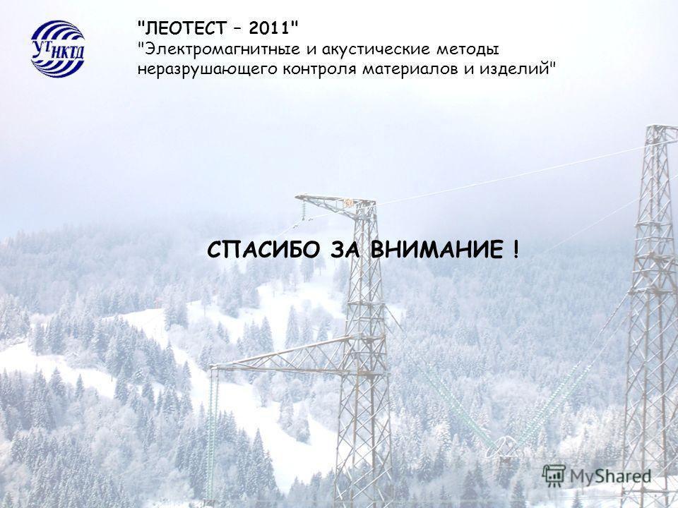 ЛЕОТЕСТ – 2011 Электромагнитные и акустические методы неразрушающего контроля материалов и изделий СПАСИБО ЗА ВНИМАНИЕ !