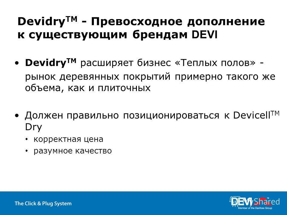 Devidry TM - Превосходное дополнение к существующим брендам DEVI Devidry TM расширяет бизнес «Теплых полов» - рынок деревянных покрытий примерно такого же объема, как и плиточных Должен правильно позиционироваться к Devicell TM Dry корректная цена ра