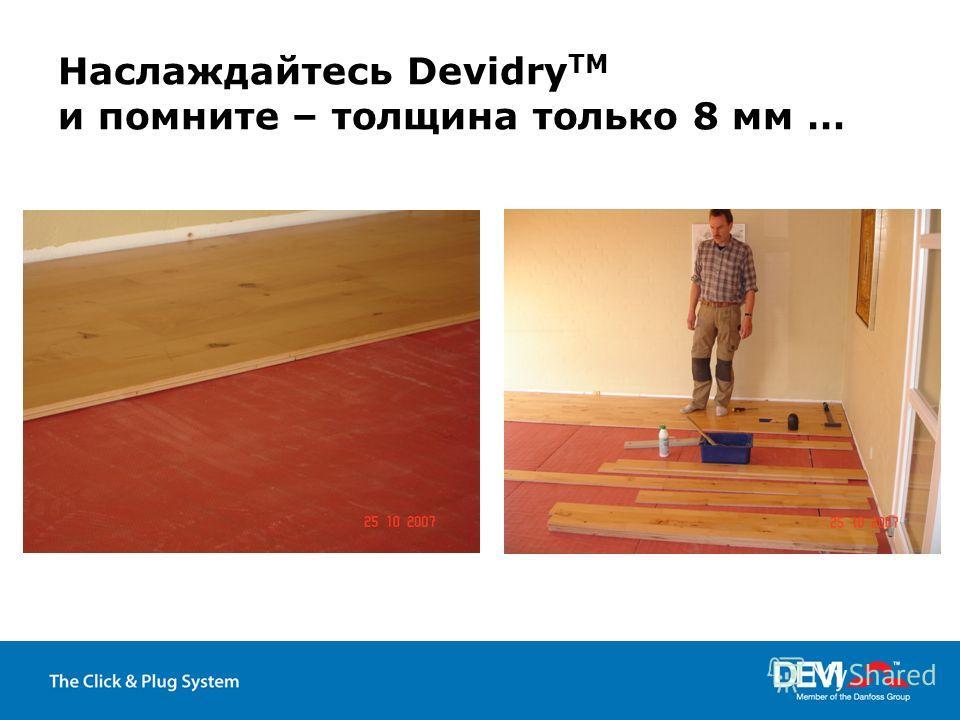 Наслаждайтесь Devidry TM и помните – толщина только 8 мм …