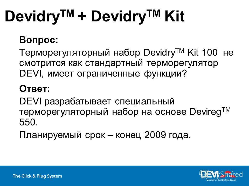 Вопрос: Терморегуляторный набор Devidry TM Kit 100 не смотрится как стандартный терморегулятор DEVI, имеет ограниченные функции? Devidry TM + Devidry TM Kit Ответ: DEVI разрабатывает специальный терморегуляторный набор на основе Devireg TM 550. Плани
