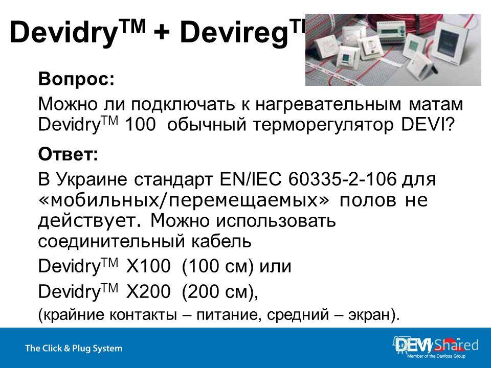 Вопрос: Можно ли подключать к нагревательным матам Devidry TM 100 обычный терморегулятор DEVI? Devidry TM + Devireg TM Ответ: В Украине стандарт EN/IEC 60335-2-106 для «мобильных/перемещаемых» полов не действует. М ожно использовать соединительный ка