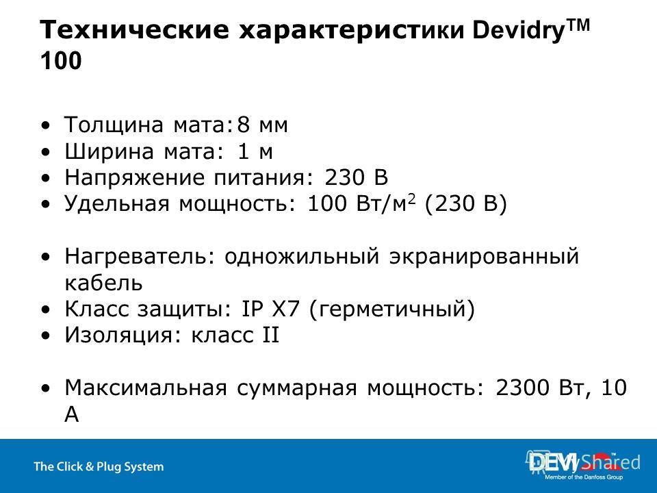 Технические характерист ики Devidry TM 100 Толщина мата:8 мм Ширина мата:1 м Напряжение питания: 230 В Удельная мощность: 100 Вт/м 2 (230 В) Нагреватель: одножильный экранированный кабель Класс защиты: IP X7 (герметичный) Изоляция: класс II Максималь