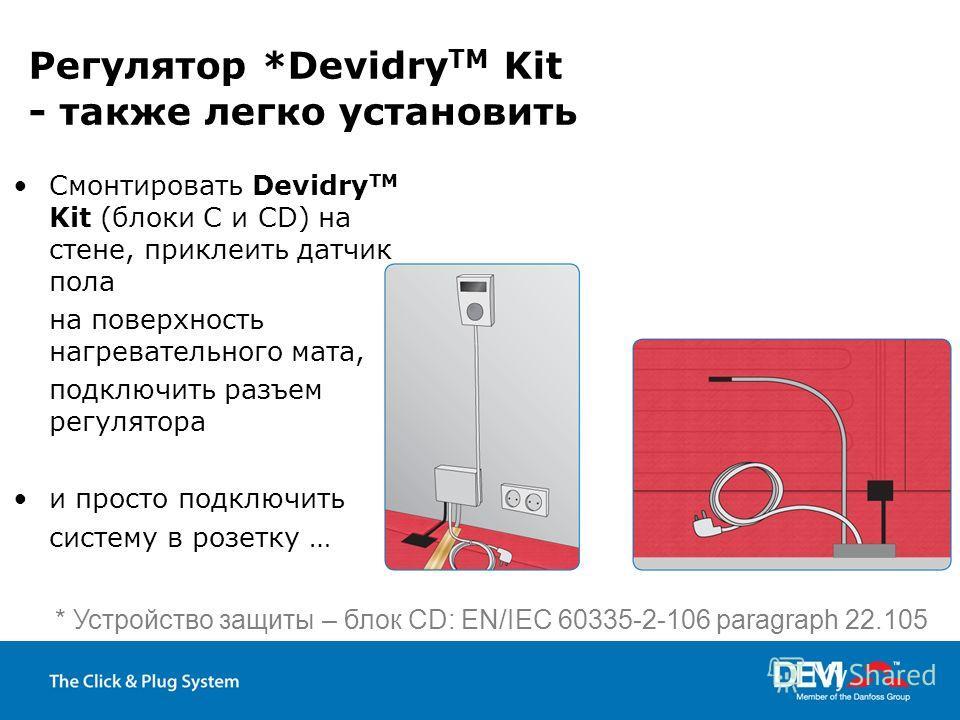 Регулятор *Devidry TM Kit - также легко установить Смонтировать Devidry TM Kit (блоки C и CD) на стене, приклеить датчик пола на поверхность нагревательного мата, подключить разъем регулятора и просто подключить систему в розетку … * Устройство защит