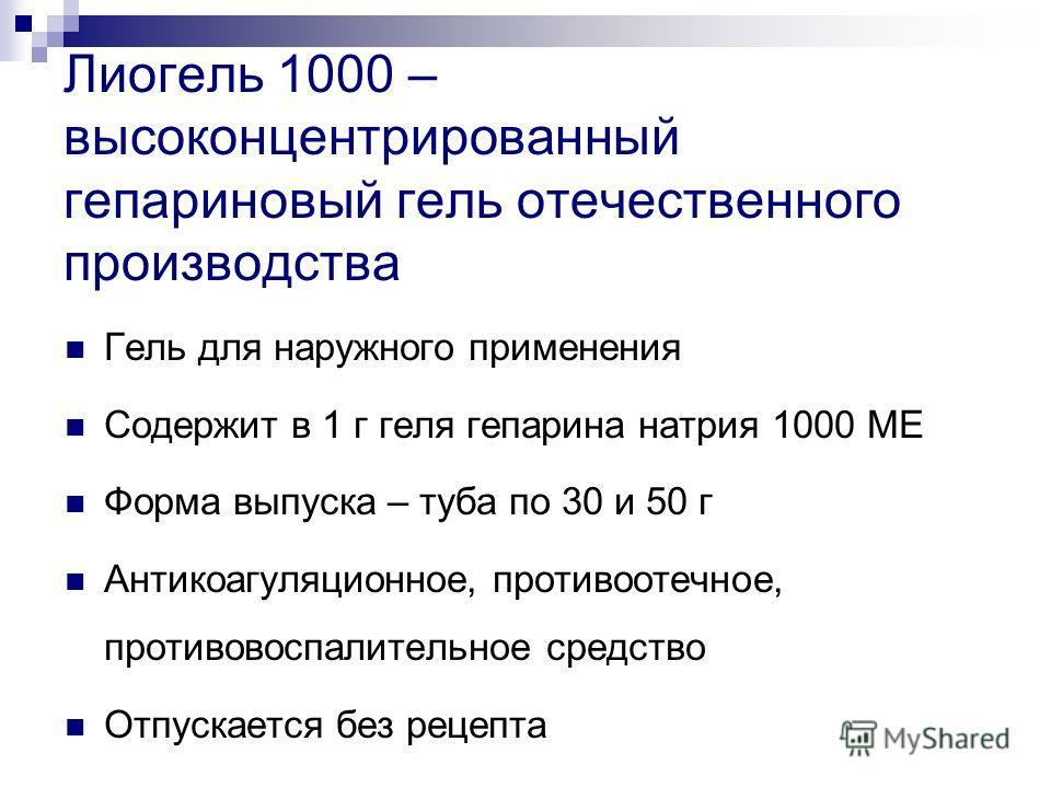 Лиогель 1000 – высоконцентрированный гепариновый гель отечественного производства Гель для наружного применения Содержит в 1 г геля гепарина натрия 1000 МЕ Форма выпуска – туба по 30 и 50 г Антикоагуляционное, противоотечное, противовоспалительное ср
