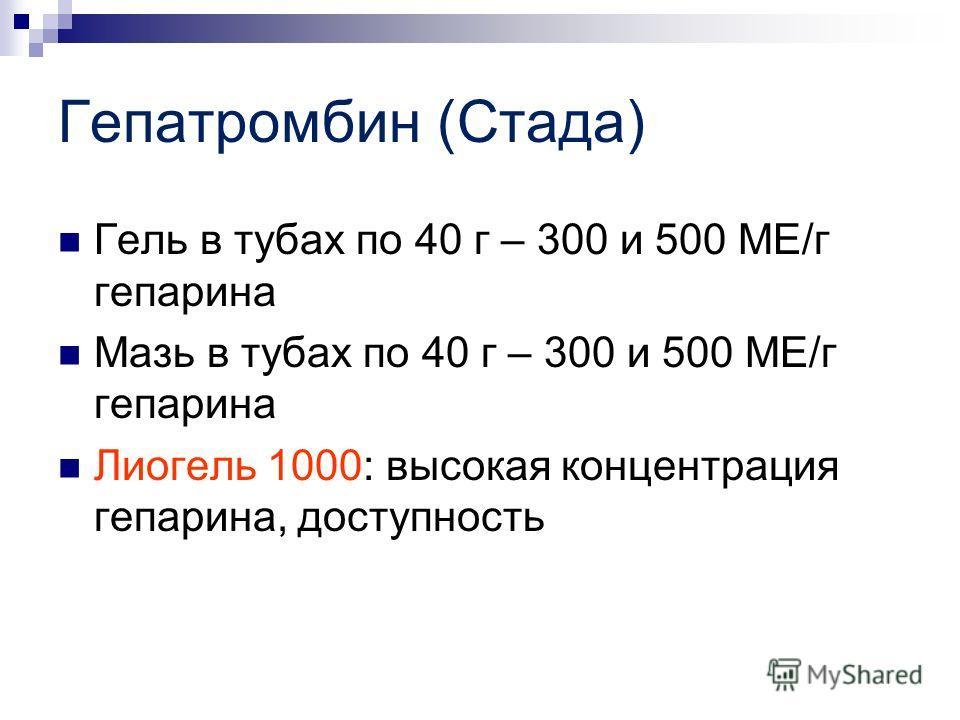 Гепатромбин (Стада) Гель в тубах по 40 г – 300 и 500 МЕ/г гепарина Мазь в тубах по 40 г – 300 и 500 МЕ/г гепарина Лиогель 1000: высокая концентрация гепарина, доступность