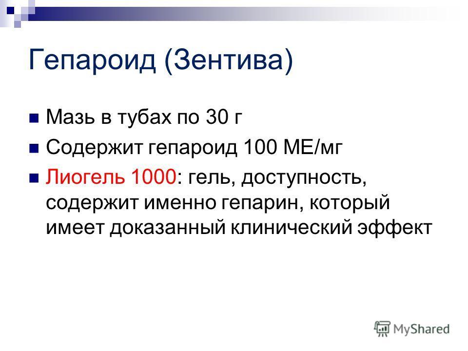 Гепароид (Зентива) Мазь в тубах по 30 г Содержит гепароид 100 МЕ/мг Лиогель 1000: гель, доступность, содержит именно гепарин, который имеет доказанный клинический эффект