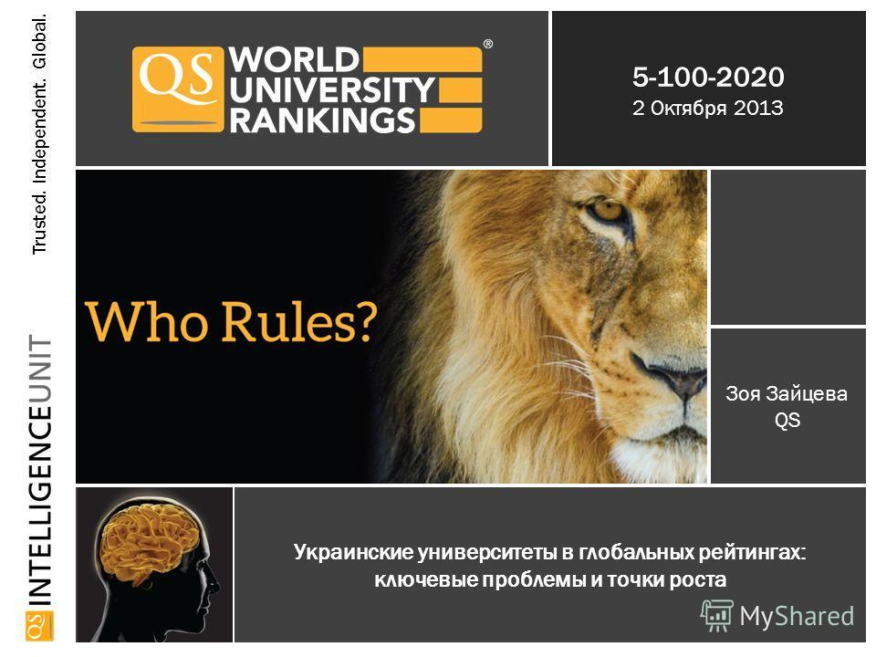 Trusted. Independent. Global. 5-100-2020 2 Октября 2013 Украинские университеты в глобальных рейтингах: ключевые проблемы и точки роста Зоя Зайцева QS