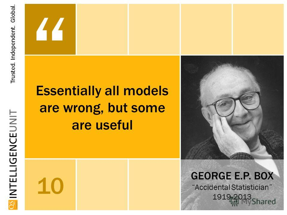 Trusted. Independent. Global. THE Halo EffEct (1920) 10 GEORGE E.P. BOX Accidental Statistician 1919-2013 Essentially all models are wrong, but some are useful