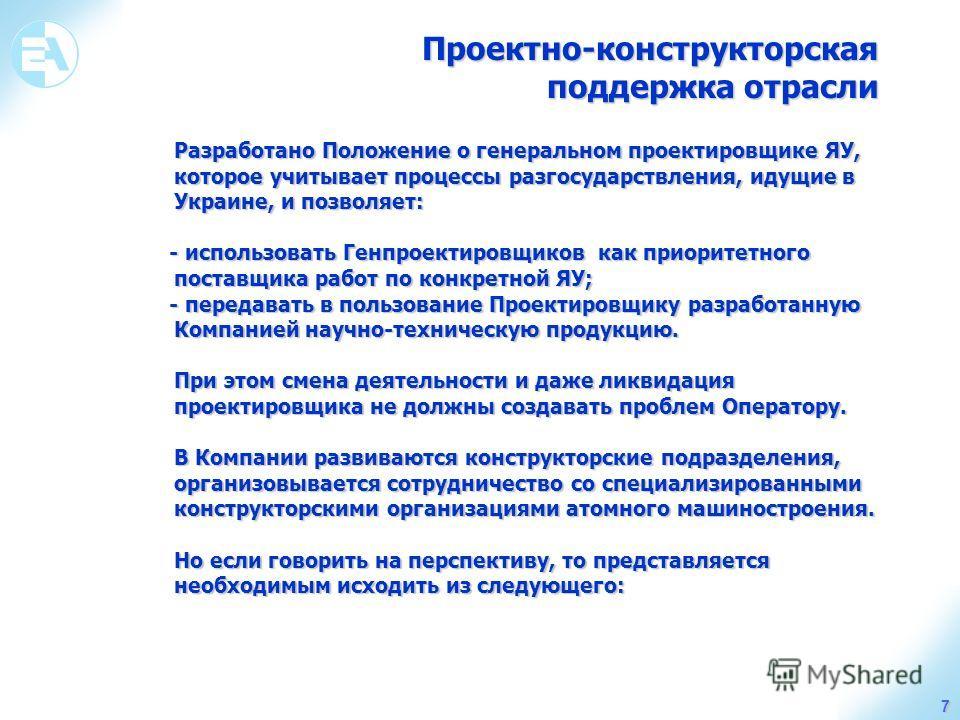 Проектно-конструкторская поддержка отрасли поддержка отрасли 7 Разработано Положение о генеральном проектировщике ЯУ, которое учитывает процессы разгосударствления, идущие в Украине, и позволяет: - использовать Генпроектировщиков как приоритетного по