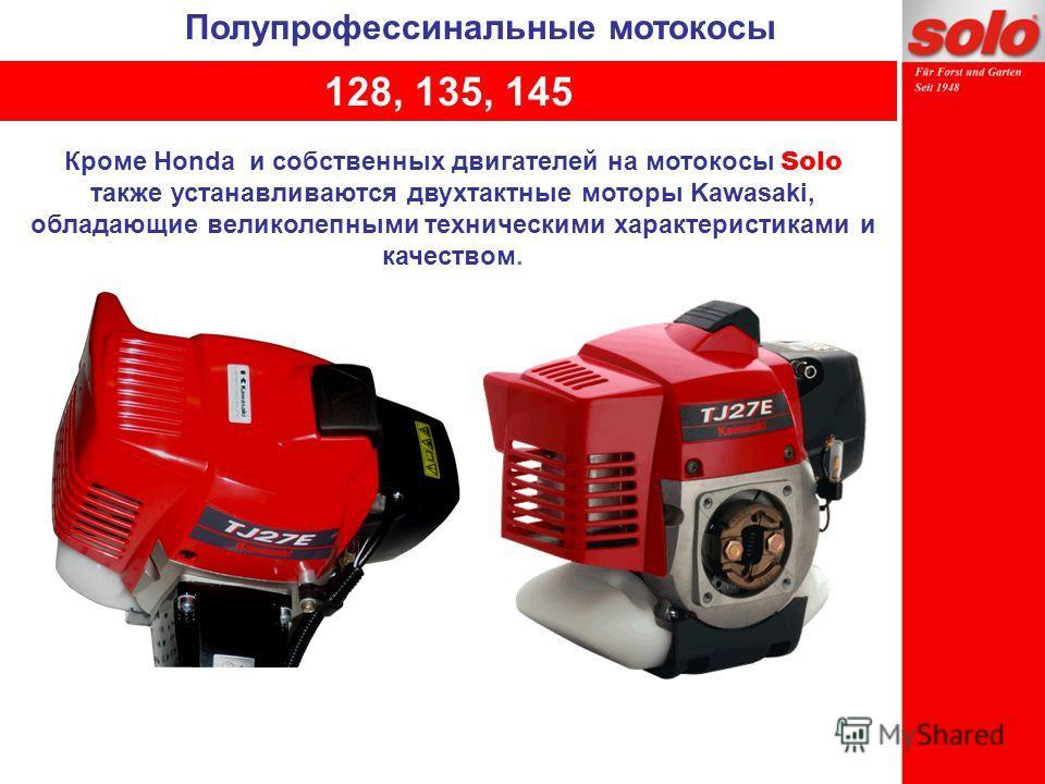 Кроме Honda и собственных двигателей на мотокосы Solo также устанавливаются двухтактные моторы Kawasaki, обладающие великолепными техническими характеристиками и качеством. 128, 135, 145 Полупрофессинальные мотокосы