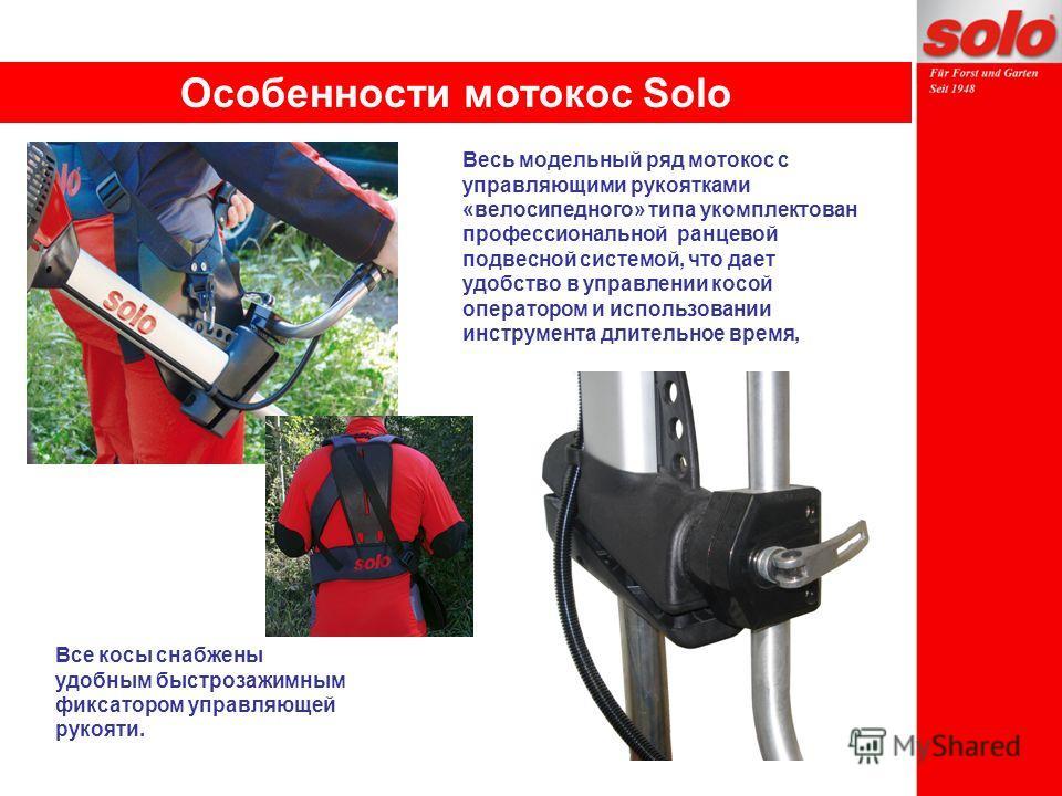 Особенности мотокос Solo Весь модельный ряд мотокос с управляющими рукоятками «велосипедного» типа укомплектован профессиональной ранцевой подвесной системой, что дает удобство в управлении косой оператором и использовании инструмента длительное врем