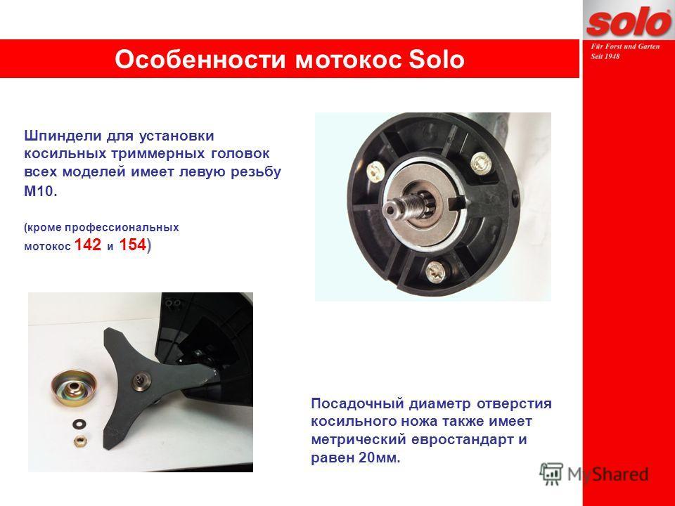 Шпиндели для установки косильных триммерных головок всех моделей имеет левую резьбу М10. (кроме профессиональных мотокос 142 и 154) Посадочный диаметр отверстия косильного ножа также имеет метрический евростандарт и равен 20мм. Особенности мотокос So