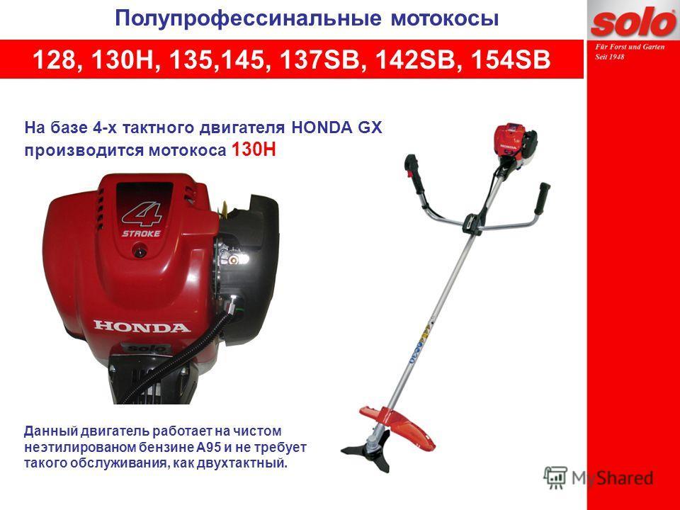 На базе 4-х тактного двигателя HONDA GX производится мотокоса 130H Полупрофессинальные мотокосы 128, 130Н, 135,145, 137SB, 142SB, 154SB Данный двигатель работает на чистом неэтилированом бензине А95 и не требует такого обслуживания, как двухтактный.