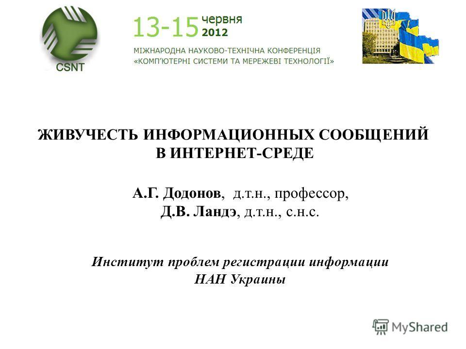 ЖИВУЧЕСТЬ ИНФОРМАЦИОННЫХ СООБЩЕНИЙ В ИНТЕРНЕТ-СРЕДЕ А.Г. Додонов, д.т.н., профессор, Д.В. Ландэ, д.т.н., с.н.с. Институт проблем регистрации информации НАН Украины