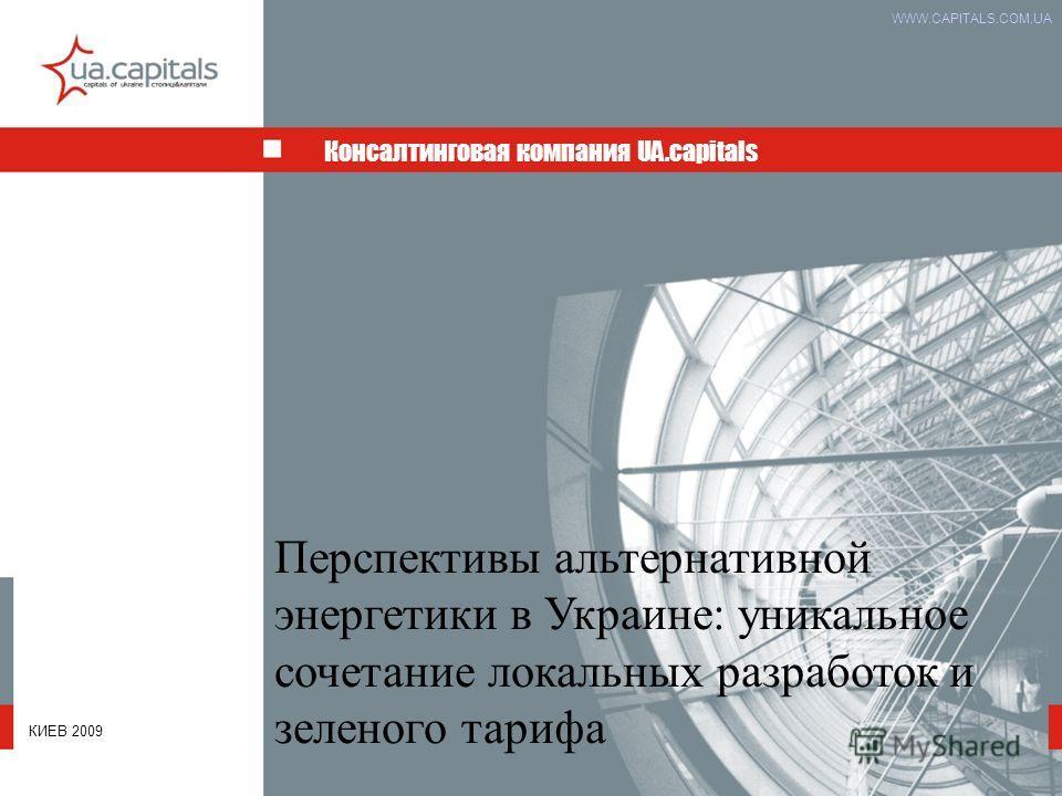 Консалтинговая компания UA.capitals WWW.CAPITALS.COM.UA Перспективы альтернативной энергетики в Украине: уникальное сочетание локальных разработок и зеленого тарифа КИЕВ 2009