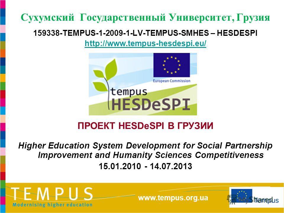 http://eacea.ec.europa.eu/tempus/index_en.php www.tempus.org.ua Сухумский Государственный Университет, Грузия 159338-TEMPUS-1-2009-1-LV-TEMPUS-SMHES – HESDESPI http://www.tempus-hesdespi.eu/ ПРОЕКТ HESDeSPI В ГРУЗИИ Higher Education System Developmen