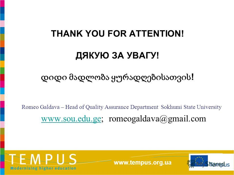 http://eacea.ec.europa.eu/tempus/index_en.php www.tempus.org.ua THANK YOU FOR ATTENTION! ДЯКУЮ ЗА УВАГУ! ! Romeo Galdava – Head of Quality Assurance Department Sokhumi State University www.sou.edu.ge; romeogaldava@gmail.comwww.sou.edu.ge