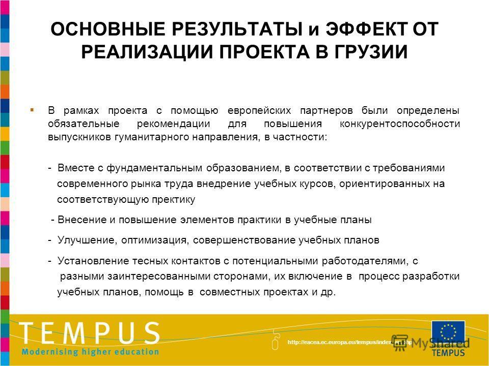 http://eacea.ec.europa.eu/tempus/index_en.php ОСНОВНЫЕ РЕЗУЛЬТАТЫ и ЭФФЕКТ ОТ РЕАЛИЗАЦИИ ПРОЕКТА В ГРУЗИИ В рамках проекта с помощью европейских партнеров были определены обязательные рекомендации для повышения конкурентоспособности выпускников гуман