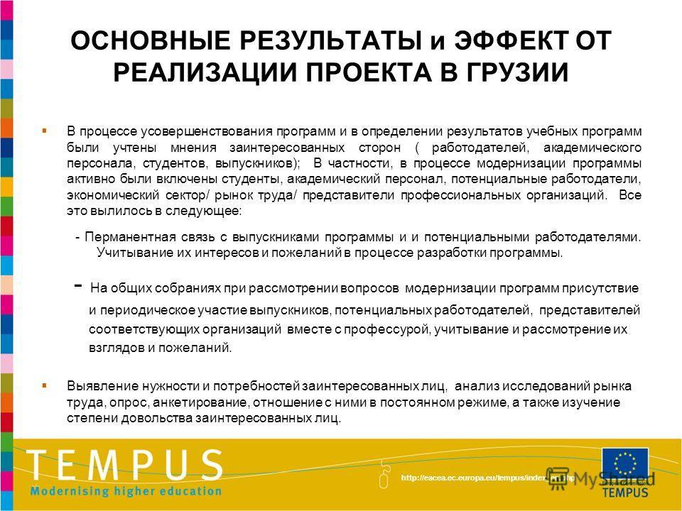 http://eacea.ec.europa.eu/tempus/index_en.php ОСНОВНЫЕ РЕЗУЛЬТАТЫ и ЭФФЕКТ ОТ РЕАЛИЗАЦИИ ПРОЕКТА В ГРУЗИИ В процессе усовершенствования программ и в определении результатов учебных программ были учтены мнения заинтересованных сторон ( работодателей,