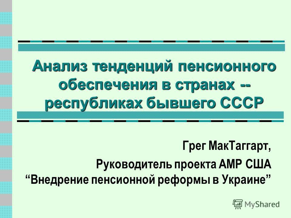 Анализ тенденций пенсионного обеспечения в странах -- республиках бывшего СССР Грег МакТаггарт, Руководитель проекта АМР США Внедрение пенсионной реформы в Украине