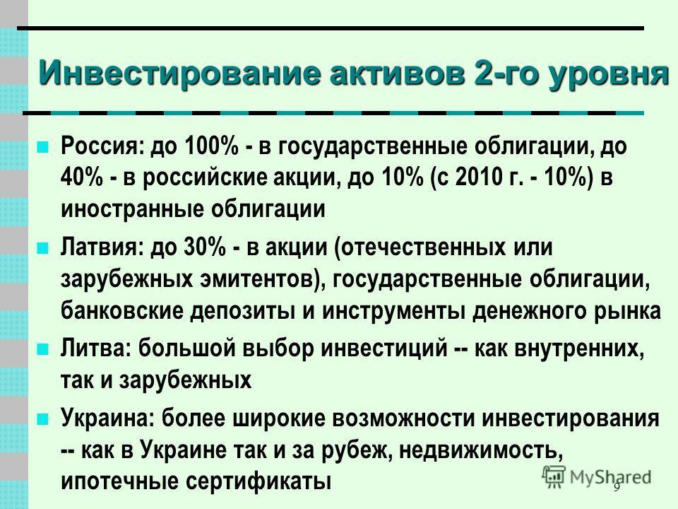 9 Инвестирование активов 2-го уровня Россия: до 100% - в государственные облигации, до 40% - в российские акции, до 10% (с 2010 г. - 10%) в иностранные облигации Латвия: до 30% - в акции (отечественных или зарубежных эмитентов), государственные облиг