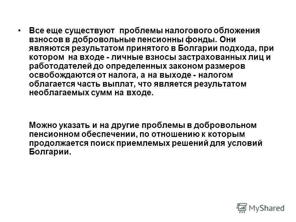 Все еще существуют проблемы налогового обложения взносов в добровольные пенсионны фонды. Они являются результатом принятого в Болгарии подхода, при котором на входе - личные взносы застрахованных лиц и работодателей до определенных законом размеров о