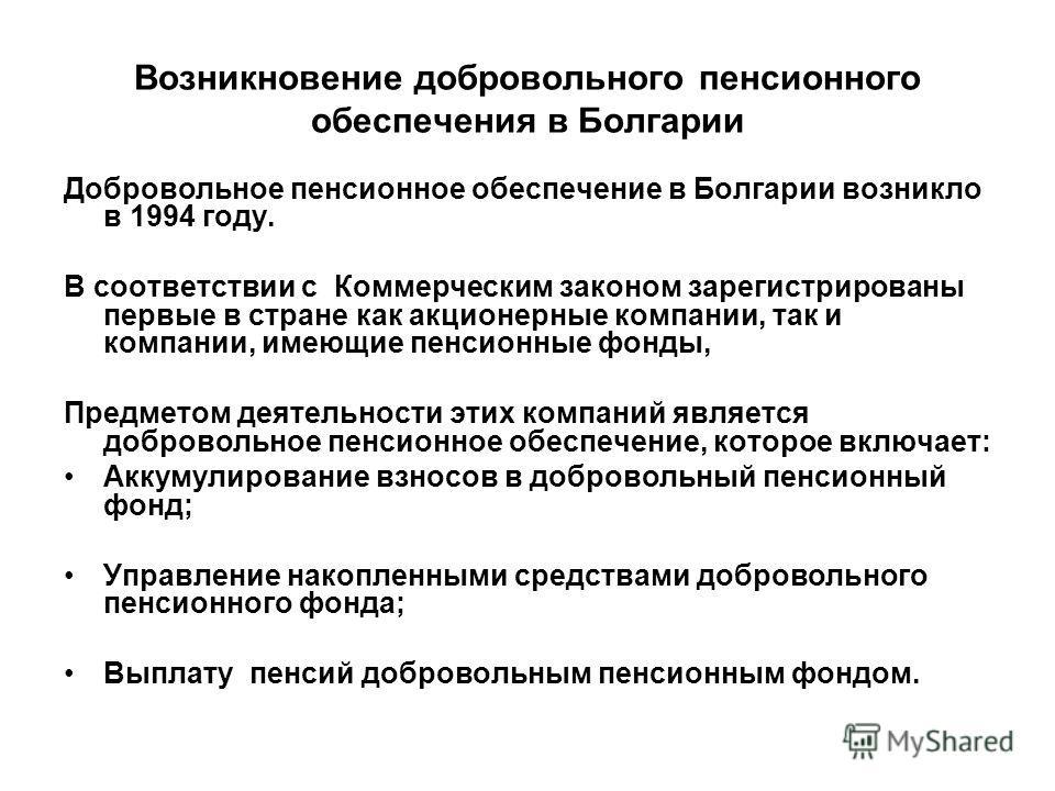 Возникновение добровольного пенсионного обеспечения в Болгарии Добровольное пенсионное обеспечение в Болгарии возникло в 1994 году. В соответствии с Коммерческим законом зарегистрированы первые в стране как акционерные компании, так и компании, имеющ