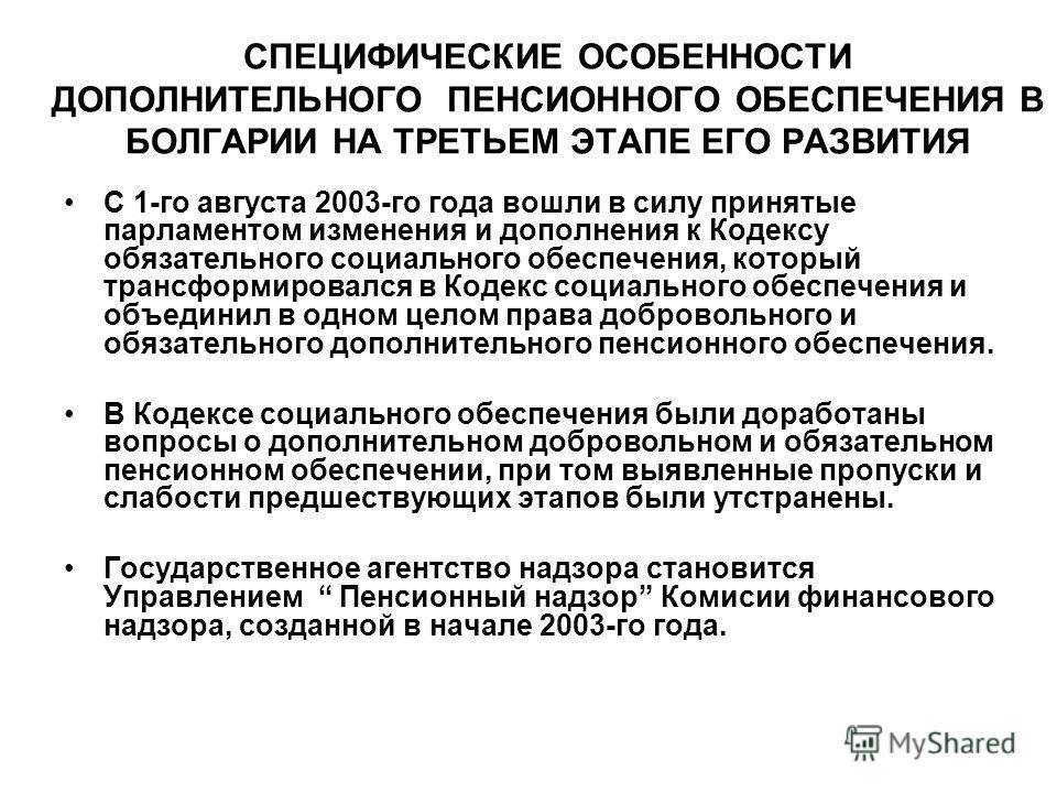 СПЕЦИФИЧЕСКИЕ ОСОБЕННОСТИ ДОПОЛНИТЕЛЬНОГО ПЕНСИОННОГО ОБЕСПЕЧЕНИЯ В БОЛГАРИИ НА ТРЕТЬЕМ ЭТАПЕ ЕГО РАЗВИТИЯ С 1-го августа 2003-го года вошли в силу принятые парламентом изменения и дополнения к Кодексу обязательного социального обеспечения, который т