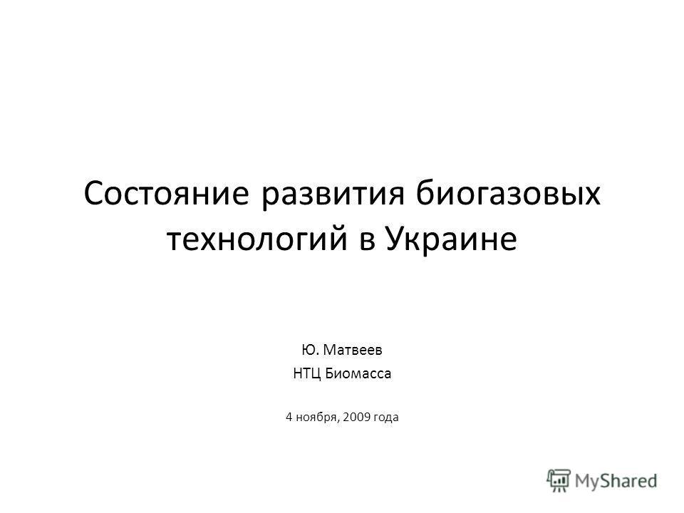 Состояние развития биогазовых технологий в Украине Ю. Матвеев НТЦ Биомасса 4 ноября, 2009 года