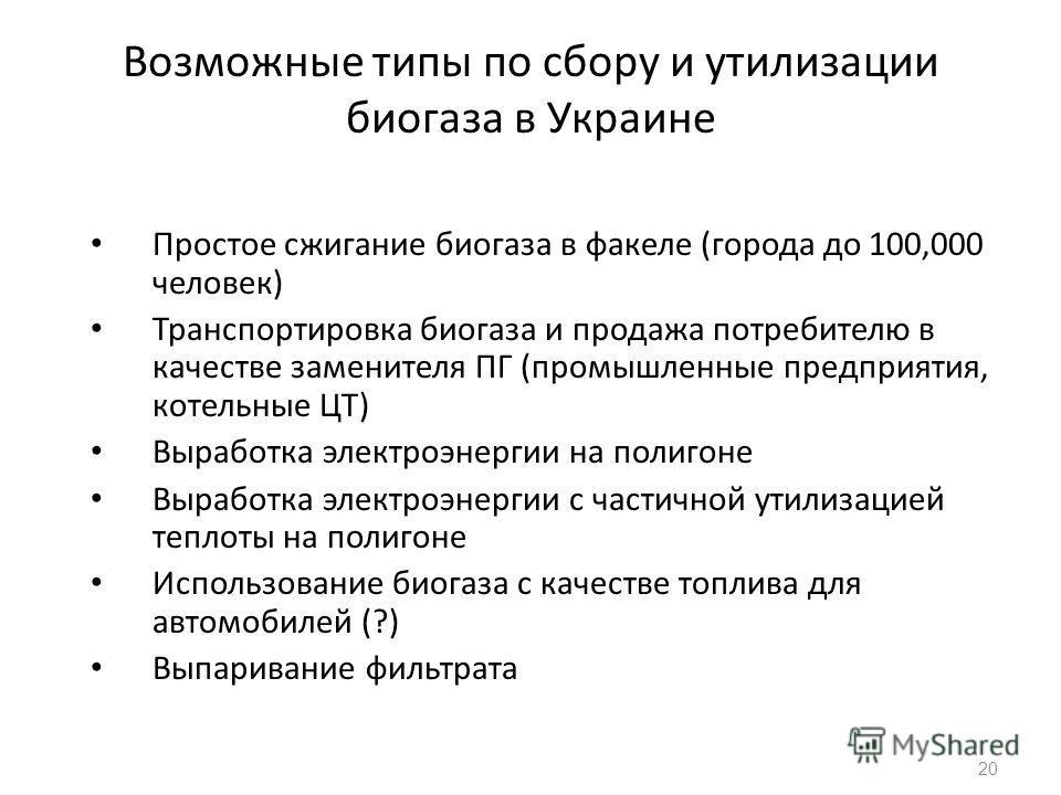 Возможные типы по сбору и утилизации биогаза в Украине Простое сжигание биогаза в факеле (города до 100,000 человек) Транспортировка биогаза и продажа потребителю в качестве заменителя ПГ (промышленные предприятия, котельные ЦТ) Выработка электроэнер
