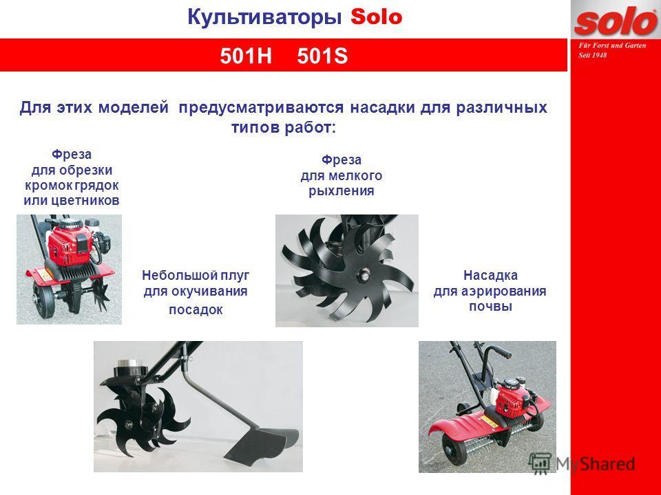 Культиваторы Solo Для этих моделей предусматриваются насадки для различных типов работ: Насадка для аэрирования почвы Фреза для обрезки кромок грядок или цветников Фреза для мелкого рыхления Небольшой плуг для окучивания посадок 501H 501S
