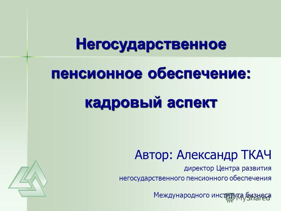 Презентация на тему Автор Александр ТКАЧ директор Центра  1 Автор Александр ТКАЧ директор Центра развития негосударственного пенсионного обеспечения