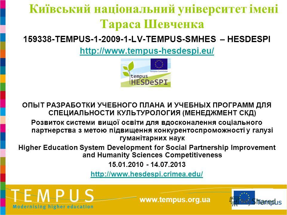 http://eacea.ec.europa.eu/tempus/index_en.php www.tempus.org.ua Київський національний університет імені Тараса Шевченка 159338-TEMPUS-1-2009-1-LV-TEMPUS-SMHES – HESDESPI http://www.tempus-hesdespi.eu/ ОПЫТ РАЗРАБОТКИ УЧЕБНОГО ПЛАНА И УЧЕБНЫХ ПРОГРАМ