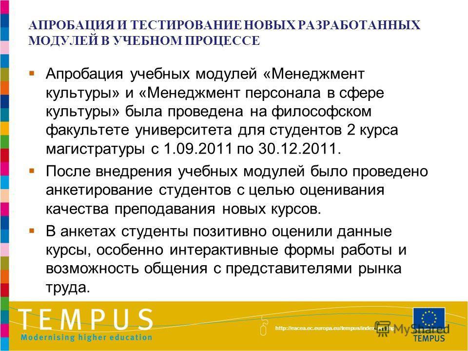 http://eacea.ec.europa.eu/tempus/index_en.php АПРОБАЦИЯ И ТЕСТИРОВАНИЕ НОВЫХ РАЗРАБОТАННЫХ МОДУЛЕЙ В УЧЕБНОМ ПРОЦЕССЕ Апробация учебных модулей «Менеджмент культуры» и «Менеджмент персонала в сфере культуры» была проведена на философском факультете у