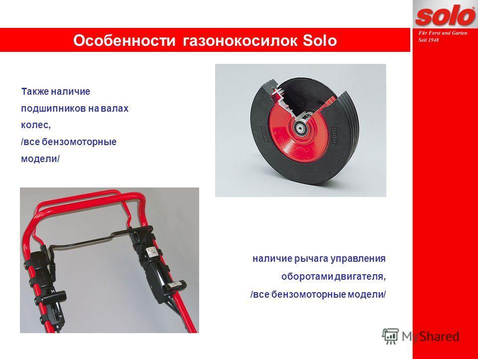 Также наличие подшипников на валах колес, /все бензомоторные модели/ наличие рычага управления оборотами двигателя, /все бензомоторные модели/ Особенности газонокосилок Solo