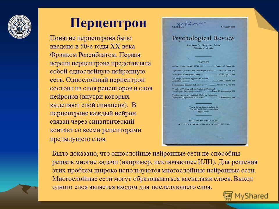 © ElVisti6 Перцептрон Понятие перцептрона было введено в 50-е годы ХХ века Фрэнком Розенблатом. Первая версия перцептрона представляла собой однослойную нейронную сеть. Однослойный перцептрон состоит из слоя рецепторов и слоя нейронов (внутри которых