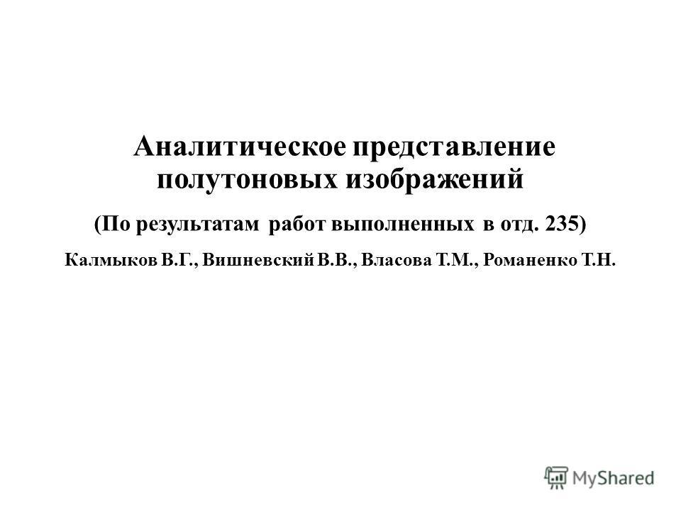 Аналитическое представление полутоновых изображений (По результатам работ выполненных в отд. 235) Калмыков В.Г., Вишневский В.В., Власова Т.М., Романенко Т.Н.