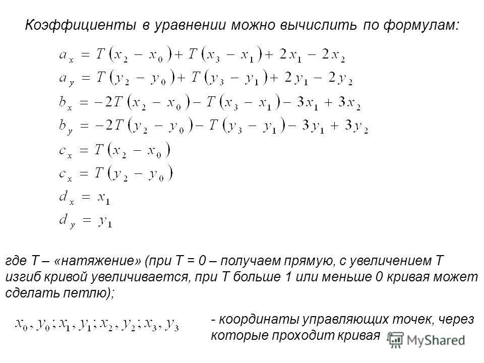 Коэффициенты в уравнении можно вычислить по формулам: где Т – «натяжение» (при Т = 0 – получаем прямую, с увеличением Т изгиб кривой увеличивается, при Т больше 1 или меньше 0 кривая может сделать петлю); - координаты управляющих точек, через которые