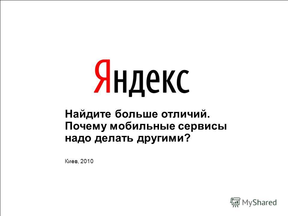 1 Найдите больше отличий. Почему мобильные сервисы надо делать другими? Киев, 2010