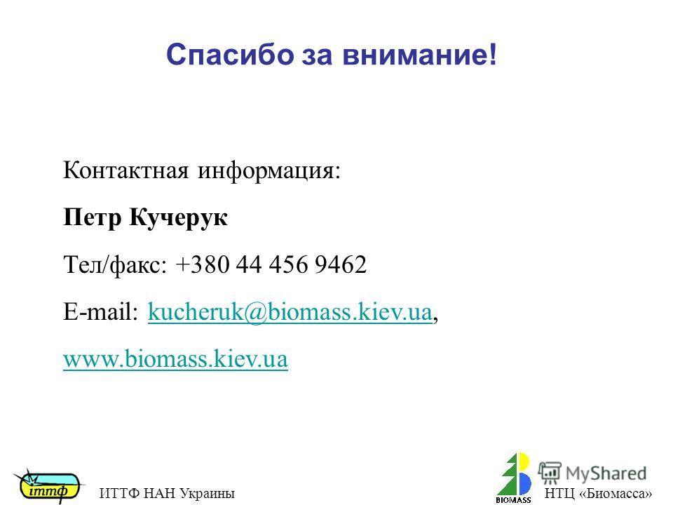 Спасибо за внимание! Контактная информация: Петр Кучерук Тел/факс: +380 44 456 9462 E-mail: kucheruk@biomass.kiev.ua,kucheruk@biomass.kiev.ua www.biomass.kiev.ua ИТТФ НАН УкраиныНТЦ «Биомасса»