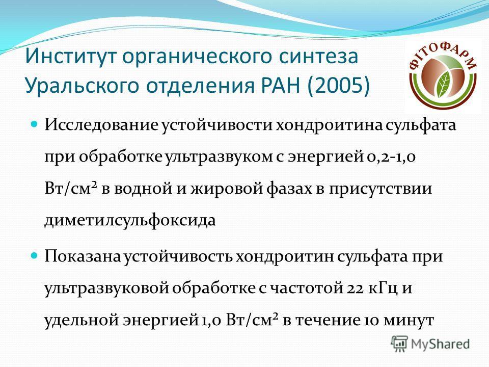 Институт органического синтеза Уральского отделения РАН (2005) Исследование устойчивости хондроитина сульфата при обработке ультразвуком с энергией 0,2-1,0 Вт/см² в водной и жировой фазах в присутствии диметилсульфоксида Показана устойчивость хондрои