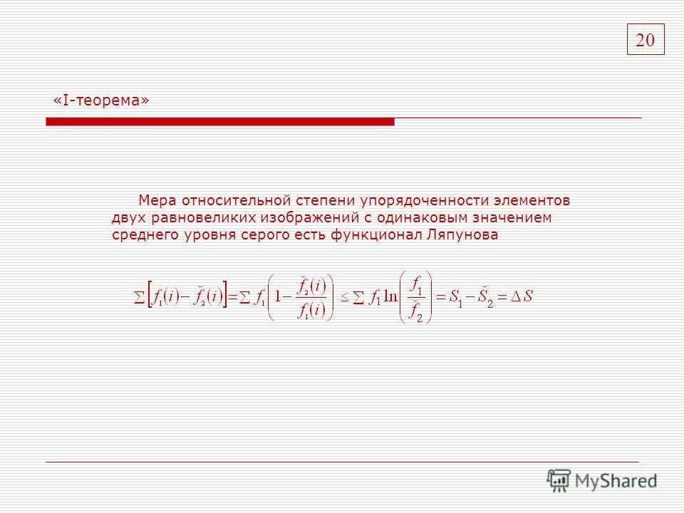 «I-теорема» Мера относительной степени упорядоченности элементов двух равновеликих изображений с одинаковым значением среднего уровня серого есть функционал Ляпунова 20