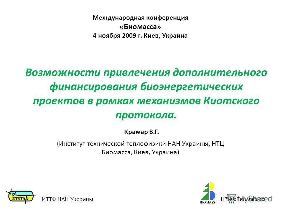 Крамар В.Г. Международная конференция «Биомасса» 4 ноября 2009 г. Киев, Украина Возможности привлечения дополнительного финансирования биоэнергетических проектов в рамках механизмов Киотского протокола. (Институт технической теплофизики НАН Украины,