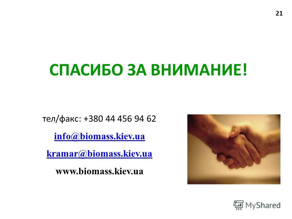 CПАСИБО ЗА ВНИМАНИЕ! тел/факс: +380 44 456 94 62 info@biomass.kiev.ua info@biomass.kiev.ua kramar@biomass.kiev.ua www.biomass.kiev.ua 21