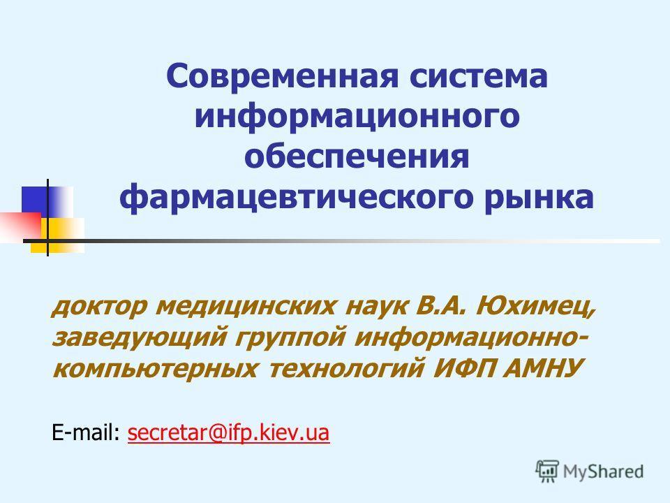 Современная система информационного обеспечения фармацевтического рынка доктор медицинских наук В.А. Юхимец, заведующий группой информационно- компьютерных технологий ИФП АМНУ E-mail: secretar@ifp.kiev.uasecretar@ifp.kiev.ua