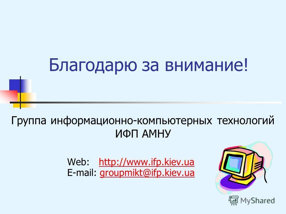 Благодарю за внимание! Группа информационно-компьютерных технологий ИФП АМНУ Web: http://www.ifp.kiev.uahttp://www.ifp.kiev.ua E-mail: groupmikt@ifp.kiev.uagroupmikt@ifp.kiev.ua