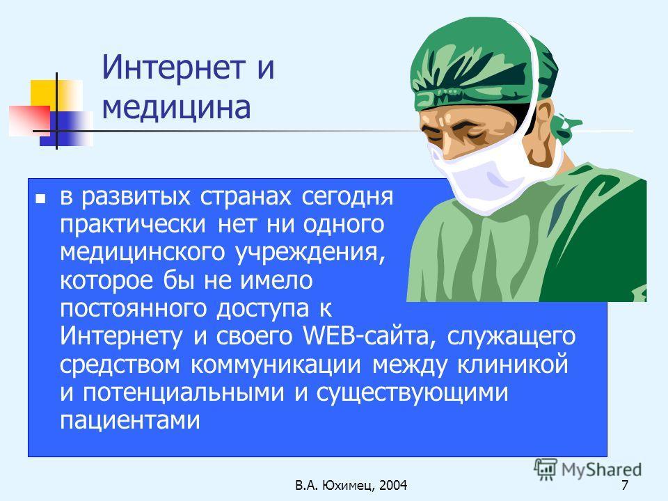 В.А. Юхимец, 20047 Интернет и медицина в развитых странах сегодня практически нет ни одного медицинского учреждения, которое бы не имело постоянного доступа к Интернету и своего WEB-сайта, служащего средством коммуникации между клиникой и потенциальн