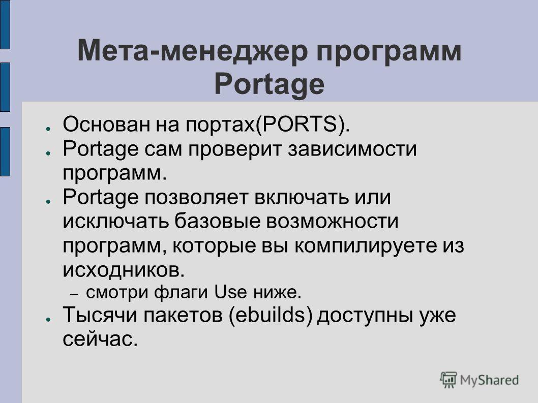 Мета-менеджер программ Portage Основан на портах(PORTS). Portage сам проверит зависимости программ. Portage позволяет включать или исключать базовые возможности программ, которые вы компилируете из исходников. – смотри флаги Use ниже. Тысячи пакетов