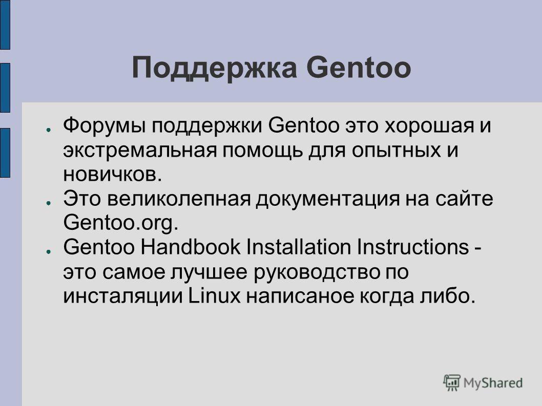 Поддержка Gentoo Форумы поддержки Gentoo это хорошая и экстремальная помощь для опытных и новичков. Это великолепная документация на сайте Gentoo.org. Gentoo Handbook Installation Instructions - это самое лучшее руководство по инсталяции Linux написа