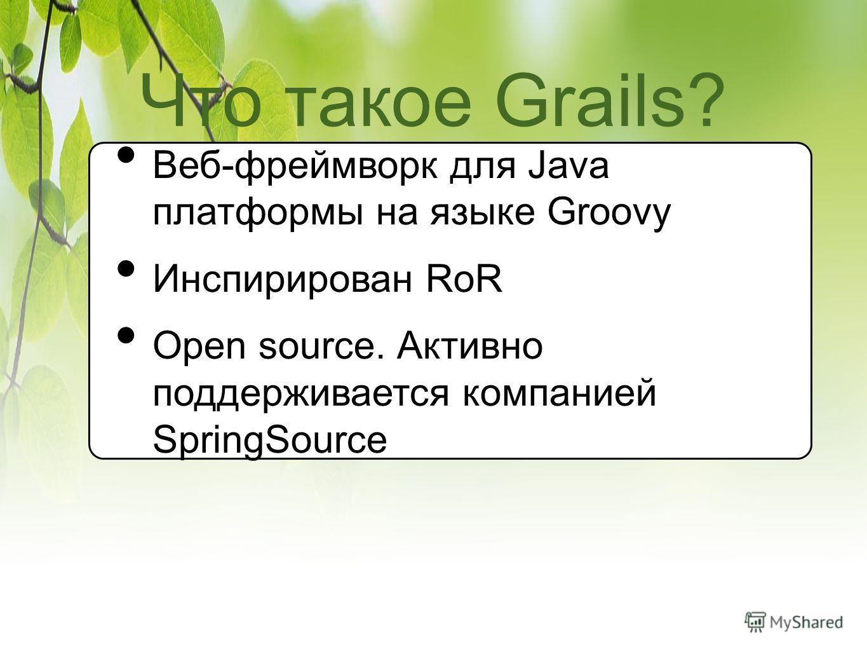 Что такое Grails? Веб-фреймворк для Java платформы на языке Groovy Инспирирован RoR Open source. Активно поддерживается компанией SpringSource